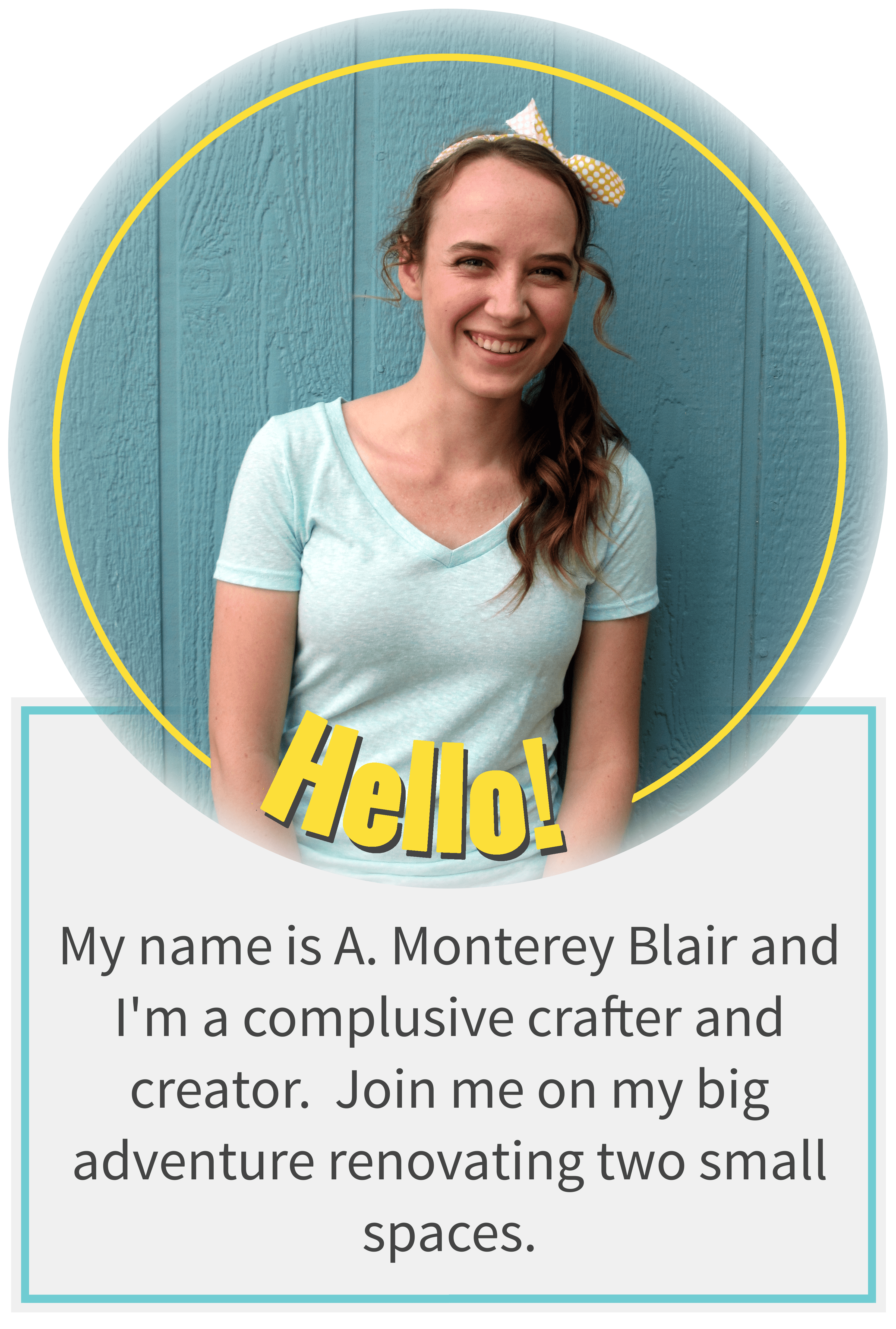 Hello! My name is A. Monterey Blair and I'm a complusive crafter and creator. Join me on my big adventure renovating two small spaces.